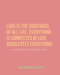 Quote Of The Day: November 2014 - Love is the substance of all life. Everything is connected in love, absolutely everything. Absolutely Everything, Everything Is Connected, Julia Cameron, The Artist's Way, Elizabeth Gilbert, Different Quotes, Spiritual Practices, Self Help, Helping People