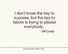 I don't know the key to success, but the key to failure is trying to please everybody.  Bill Cosby