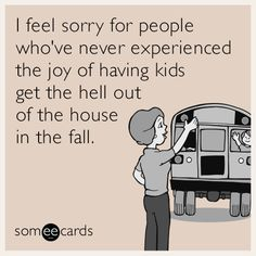 Ecard of the Day | I feel sorry for people who've never experienced the joy of having kids get the hell out of the house in the fall.| #funny #fall #ecard