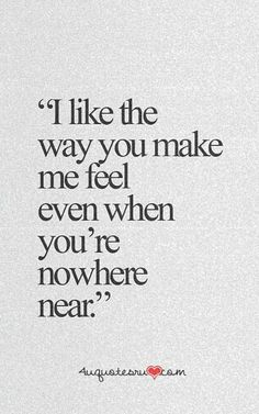 """I like the way you make me feel even when you're nowhere near."""