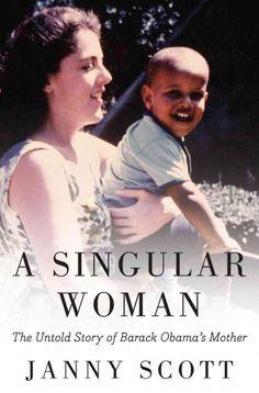 A Singular Woman:  The Untold Story of Barak Obama's Mother by Janny Scott