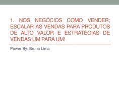 1. Nos negócios como vender; escalar as vendas para produtos de alto valor e estratégias de vendas um para um! by Bruno Lima via slideshare Condido-te a visitar o nosso blog em:  http://livre.brunopatricialima.com