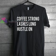 84da3d4f6c0 Coffee strong lashes long hustle on Tshirt gift adult unisex custom clothing