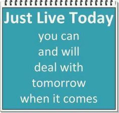 *Just Live Today. You can And Will Deal With Tomorrow When It Comes.