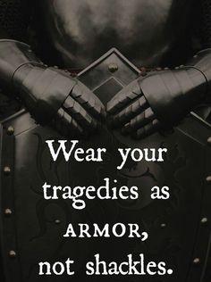 Wear your tragedies as armor.