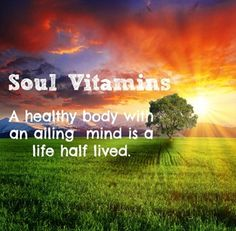 Soul Vitamins- a healthy body with an ailing mind is a life half lived.  #Soulwork #SoulBeautiful