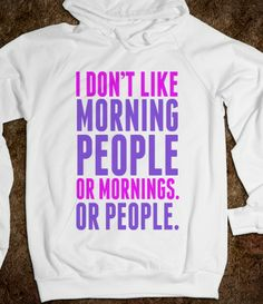 .I don't like morning people or mornings or people ... hahaha me in the mornings