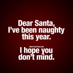 """""""Dear Santa, I've been naughty this year.  I hope you don't mind."""" - www.kinkyquotes.com #naughty #santa #quotes"""