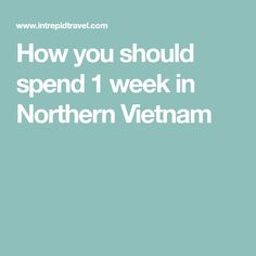 How you should spend 1 week in Northern Vietnam