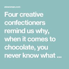Four creative confectioners remind us why, when it comes to chocolate, you never know what you're going to get.