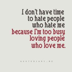 quote - I don't have time to hate people who hate me because I'm too busy loving people who love me. Life Quotes Love, Great Quotes, Quotes To Live By, Me Quotes, Funny Quotes, Inspirational Quotes, Revenge Quotes, Quotes Images, Style Quotes