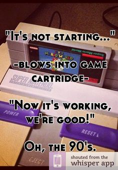 """It's not starting...""    -blows into game cartridge-    ""Now it's working, we're good!""    Oh, the 90's."