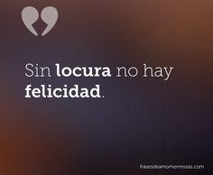 Sin locura no hay felicidad.                              …
