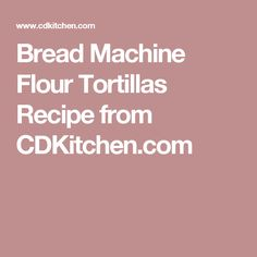 Bread Machine Flour Tortillas Recipe from CDKitchen.com