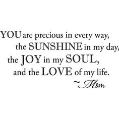 Message from Mom: You are precious in every way, the sunshine in my day, the joy in my soul, and the love of my life.