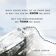 """""""What keeps most of us from God is not the sin we know we have, but the righteousness we think we have."""" ~Nate Larkin Quotes About God, Wise Quotes, Faith Quotes, Great Quotes, Words Quotes, Inspirational Quotes, Sayings, Biblical Quotes, Motivational Quotes"""
