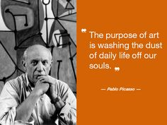 As said by the famous Pablo Picasso, 'The purpose of art is washing the dust of daily life off our souls'.