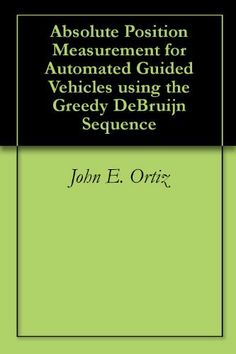 Absolute Position Measurement for Automated Guided Vehicles using the Greedy DeBruijn Sequence by John E. Ortiz. $2.84