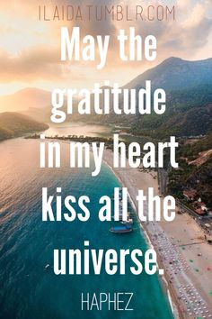 May the gratitude in my heart kiss all the universe. - Hafiz