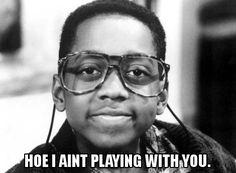 hoe   HOE I AIN'T PLAYING WITH YOU.   blah blah blah...