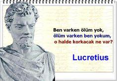 Ben varken ölüm yok, ölüm varken ben yokum, o halde korkacak ne var?   -Lucretius