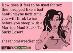 How does it feel to be used for sex then dropped like a bad habit? Maybe next time you will think twice before you sleep with a married man! Sucks to suck LOSER!
