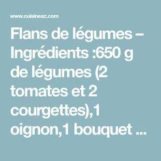 Flans de légumes – Ingrédients :650 g de légumes (2 tomates et 2 courgettes),1 oignon,1 bouquet de persil,20 cl de crème fraîche,35 g de maïzena,...