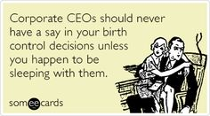 Corporate CEOs should never have a say in your birth control decisions unless you happen to be sleeping with them.