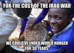 Hard Truths For the cost of the Iraq war, we could've ended world hunger for 30 years. We Are The World, Change The World, In This World, World Hunger, Iraq War, World Peace, Before Us, Social Issues, Atheist