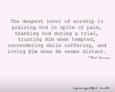 The deepest level of worship is praising God in spite of pain, thanking God during a trial, trusting Him when tempted, surrendering while suffering, and loving Him when He seems distant.