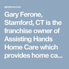 Gary Ferone, Stamford, CT is the franchise owner of Assisting Hands Home Care which provides home care services such as preparing meals, helping with daily routines, housekeeping, assisting in shopping, etc. to elders and disabled individuals. Gary Ferone provides these services with Fairfield Family Care too.