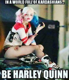 In a world full of Kardashians; be a Harley Quinn