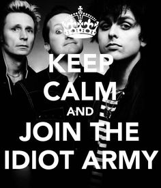 Green Day keep calm and join the idiot army.  thats true im an idiot, meaning I belong to the Idiot Army of Green Day.