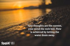 Your thoughts are the current, your mind the rock bed. Flow is achieved by…