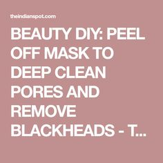 BEAUTY DIY: PEEL OFF MASK TO DEEP CLEAN PORES AND REMOVE BLACKHEADS - THEINDIANSPOT.COM