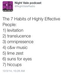 The Seven Habits of Highly Effective People.  I've got #7 down; still working on the others.  Welcome to Night Vale.