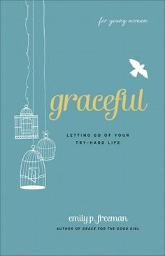 Graceful (For Young Women): Letting Go of Your Try-Hard Life  -I want to buy this one for every teen girl I know and don't know... and put it in her hand.  Love love Emily P. Freeman.