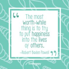 Happiness is contagious, and if your goal is to create a world with more compassion, less strife and a greater sense of purpose and meaning—you need to get your message out there! Happiness Quotes, Happy Quotes, Robert Baden Powell, The Lives Of Others, Live Happy, Your Message, Compassion, Meant To Be, You Got This