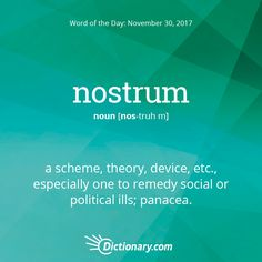 Dictionary.com's Word of the Day - nostrum - a scheme, theory, device, etc., especially one to remedy social or political ills; panacea.