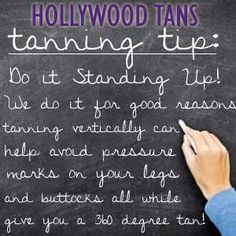 Hollywood Tans Tanning Tip: Do it standing up! We do it for good reasons. Tanning vertically can help avoid pressure marks on your legs and buttocks all while giving you a 360 degree tan!