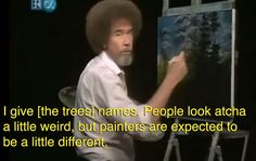 "Aww Bob Ross. As a kid I used to zone out and take naps to this ""therapy"". Love this dude."