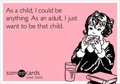 As a child, I could be anything. As an adult, I just want to be that child.