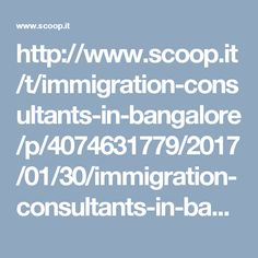 http://www.scoop.it/t/immigration-consultants-in-bangalore/p/4074631779/2017/01/30/immigration-consultants-in-bangalore