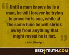 Until a man knows he is a man, he will forever be trying to prove he is one, while at the same time he will shrink away from anything that might reveal…
