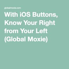 With iOS Buttons, Know Your Right from Your Left (Global Moxie)