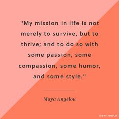 """""""My mission in life is not merely to survive, but to thrive; and to do so with some passion, some compassion, some humor, and some style."""" - Maya Angelou"""