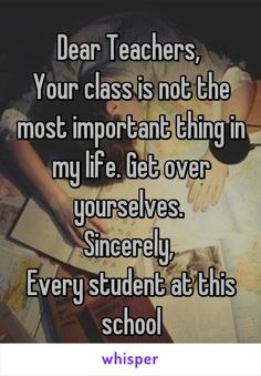 """Someone from posted a whisper, which reads """"Dear Teachers, Your class is not the most important thing in my life. Sincerely, Every student at this school"""" School Quotes, School Memes, I Hate School, School Life, College Life, Harly Quinn Quotes, Funny Relatable Memes, Funny Quotes, Mood Quotes"""