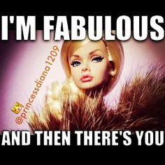 U gotz that right! 1 of a kind Bitch Quotes, Funny Quotes, Funny Memes, Princess Diana Quotes, Princessdiana1209, Bad Barbie, Barbie Stuff, Horrible People, Im Fabulous