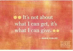 It's not about what I can get, it's about what I can give. -Marie Forleo
