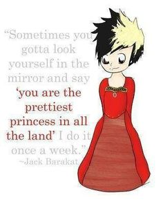Sometimes you gotta look yourself in the mirror and say 'You are the prettiest princess in all the land' I do it once a week. -Jack Baralat